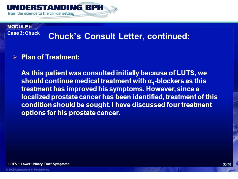 MODULE 5 Case 3: Chuck 33/40  Plan of Treatment: As this patient was consulted initially because of LUTS, we should continue medical treatment with α 1 -blockers as this treatment has improved his symptoms.