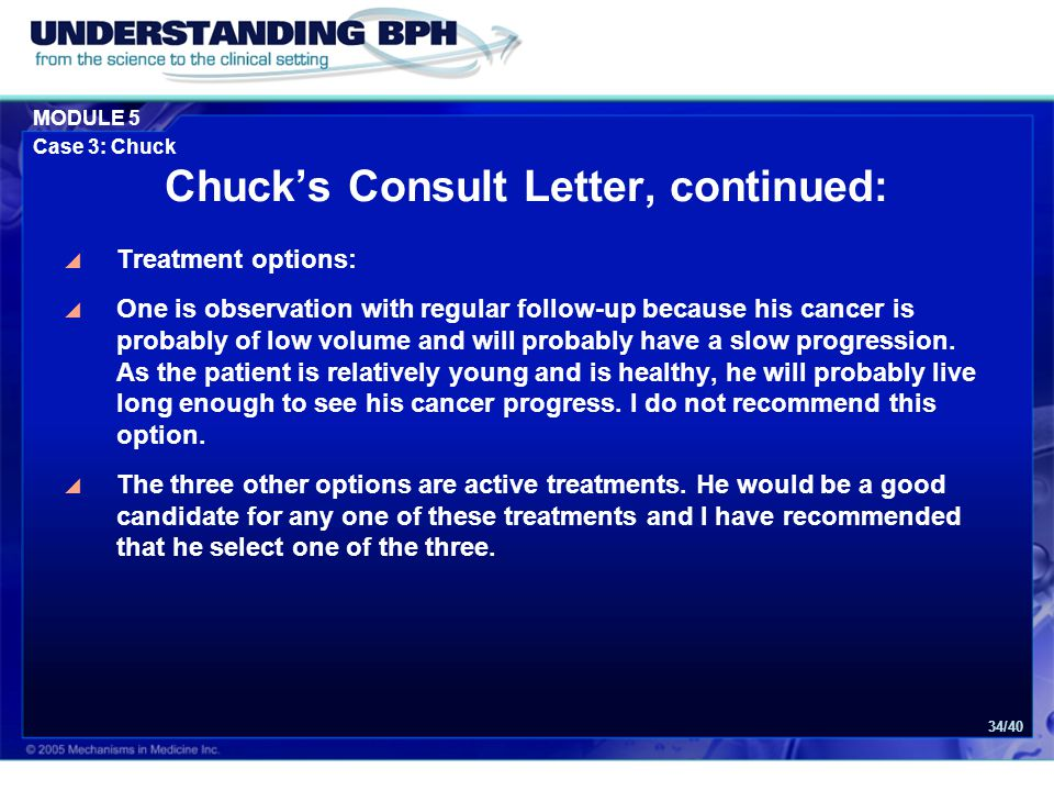 MODULE 5 Case 3: Chuck 34/40 Chuck's Consult Letter, continued:  Treatment options:  One is observation with regular follow-up because his cancer is probably of low volume and will probably have a slow progression.