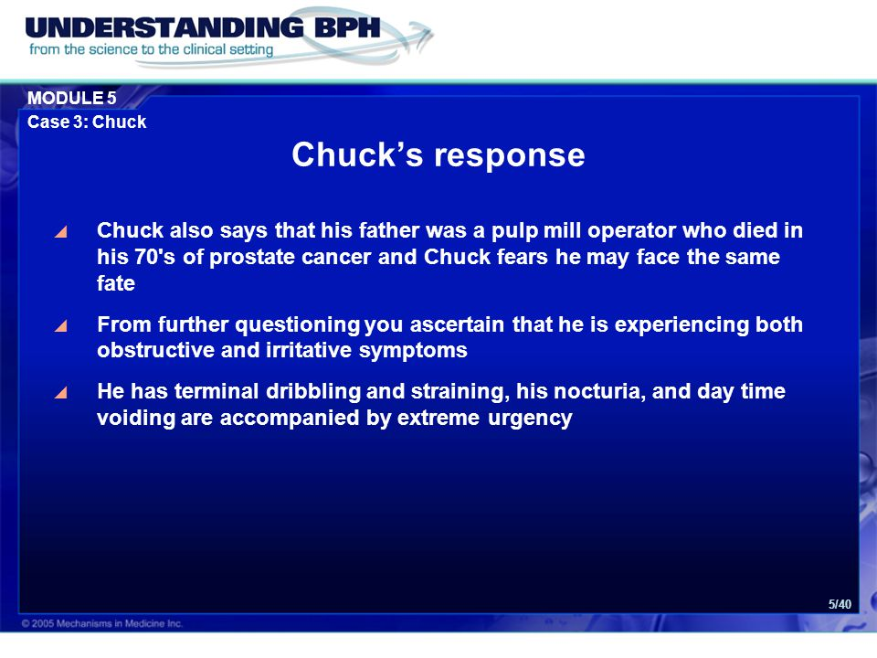 MODULE 5 Case 3: Chuck 5/40  Chuck also says that his father was a pulp mill operator who died in his 70 s of prostate cancer and Chuck fears he may face the same fate  From further questioning you ascertain that he is experiencing both obstructive and irritative symptoms  He has terminal dribbling and straining, his nocturia, and day time voiding are accompanied by extreme urgency Chuck's response