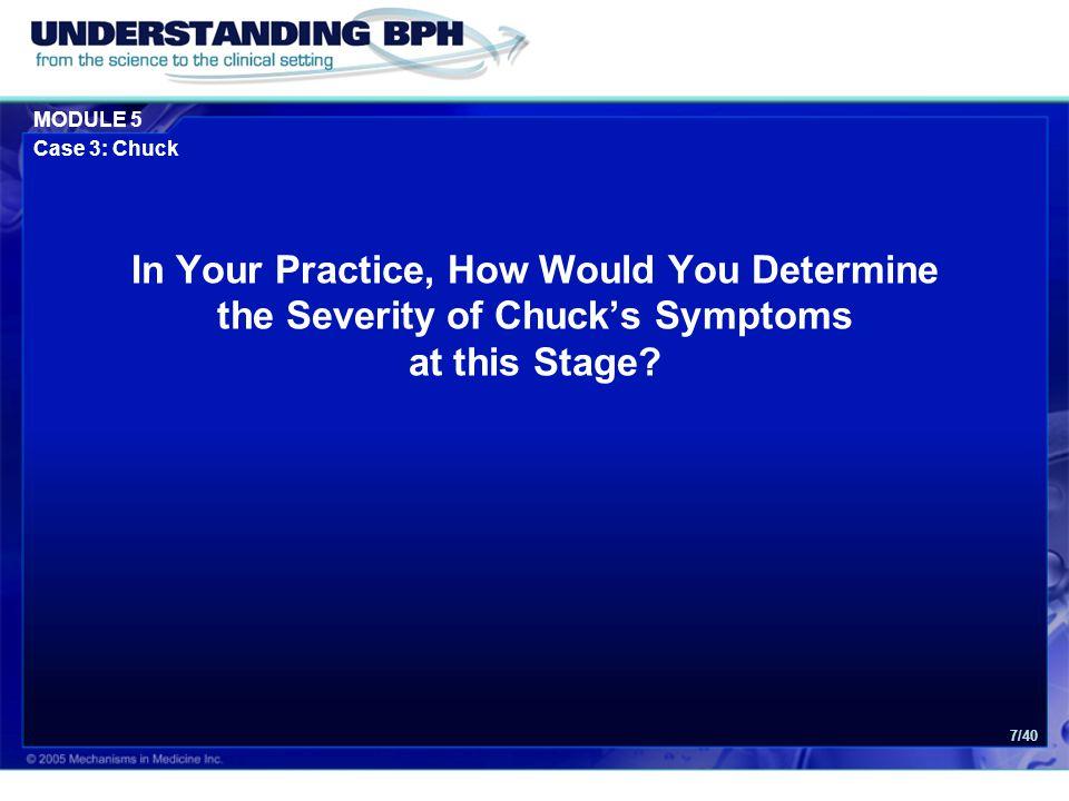 MODULE 5 Case 3: Chuck 8/40 Use of Questionnaires: 1.IPSS (or AUA symptom score) 2.Quality of life question IPSS = International Prostate Symptom Score AUA = American Urological Association