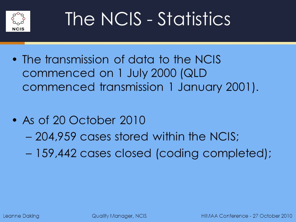Leanne DakingQuality Manager, NCIS HIMAA Conference - 27 October 2010 The NCIS - Statistics The transmission of data to the NCIS commenced on 1 July 2