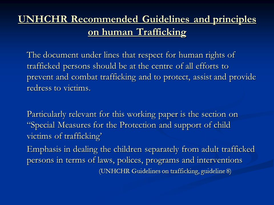 UNHCHR Recommended Guidelines and principles on human Trafficking The document under lines that respect for human rights of trafficked persons should