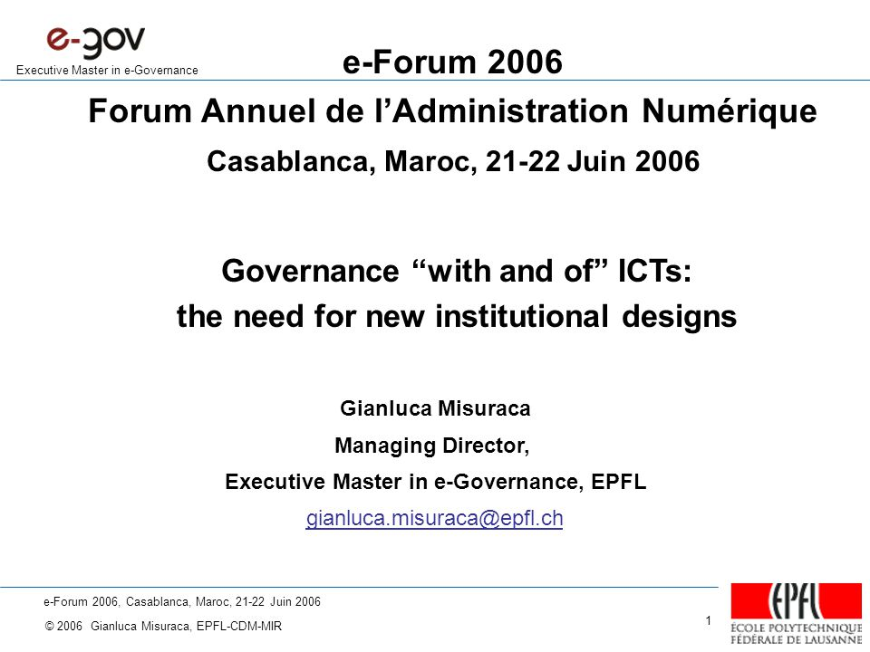 e-Forum 2006, Casablanca, Maroc, 21-22 Juin 2006 © 2006 Gianluca Misuraca, EPFL-CDM-MIR 1 Executive Master in e-Governance e-Forum 2006 Forum Annuel de l'Administration Numérique Casablanca, Maroc, 21-22 Juin 2006 Gianluca Misuraca Managing Director, Executive Master in e-Governance, EPFL gianluca.misuraca@epfl.ch Governance with and of ICTs: the need for new institutional designs