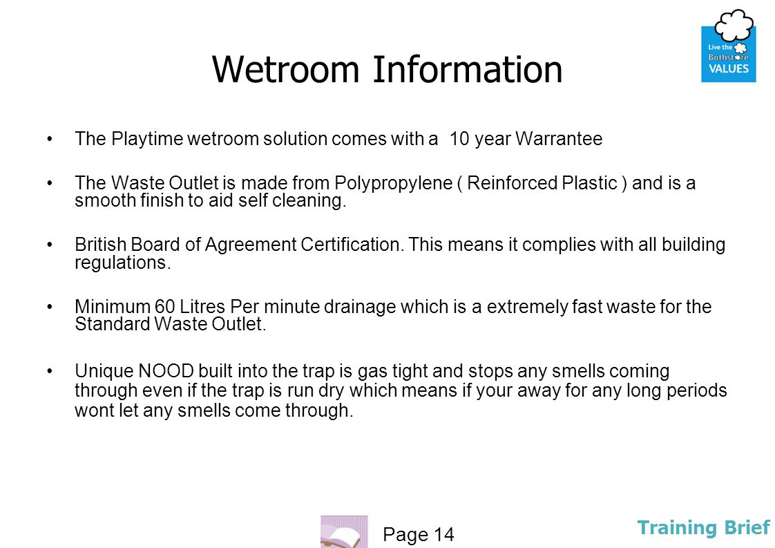 Page 14 Training Brief Wetroom Information The Playtime wetroom solution comes with a 10 year Warrantee The Waste Outlet is made from Polypropylene (