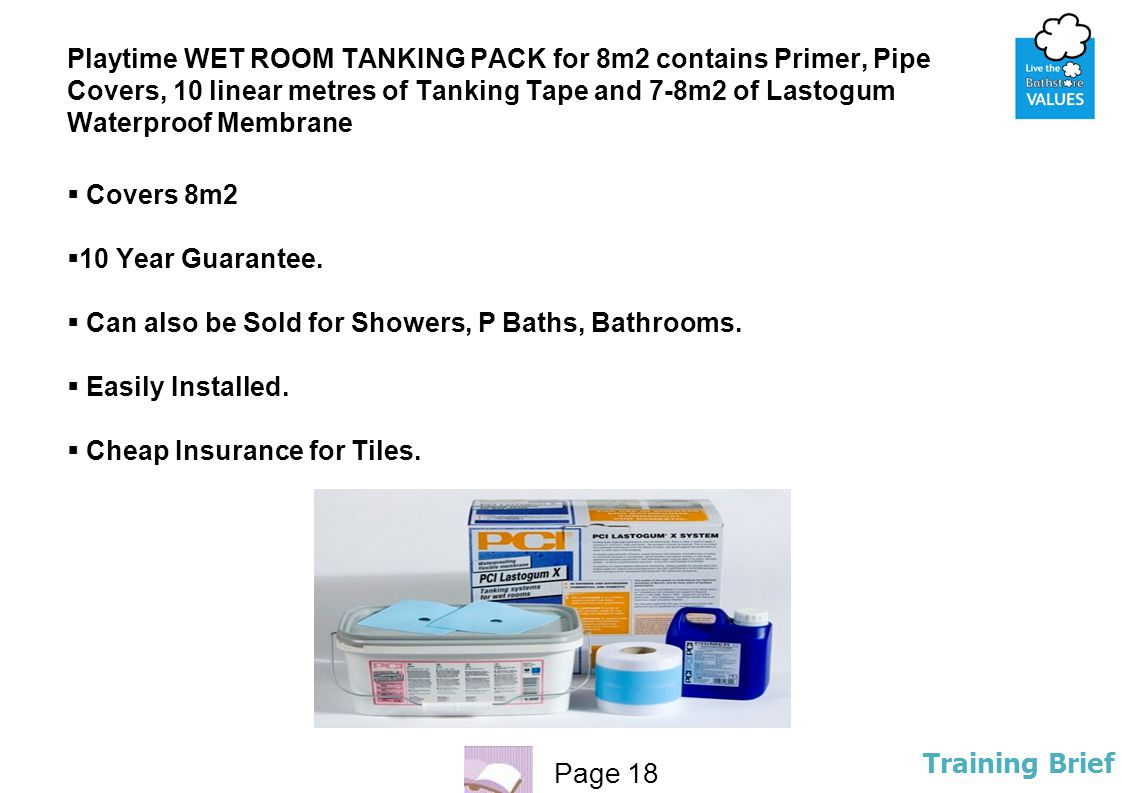 Page 18 Training Brief Playtime WET ROOM TANKING PACK for 8m2 contains Primer, Pipe Covers, 10 linear metres of Tanking Tape and 7-8m2 of Lastogum Wat