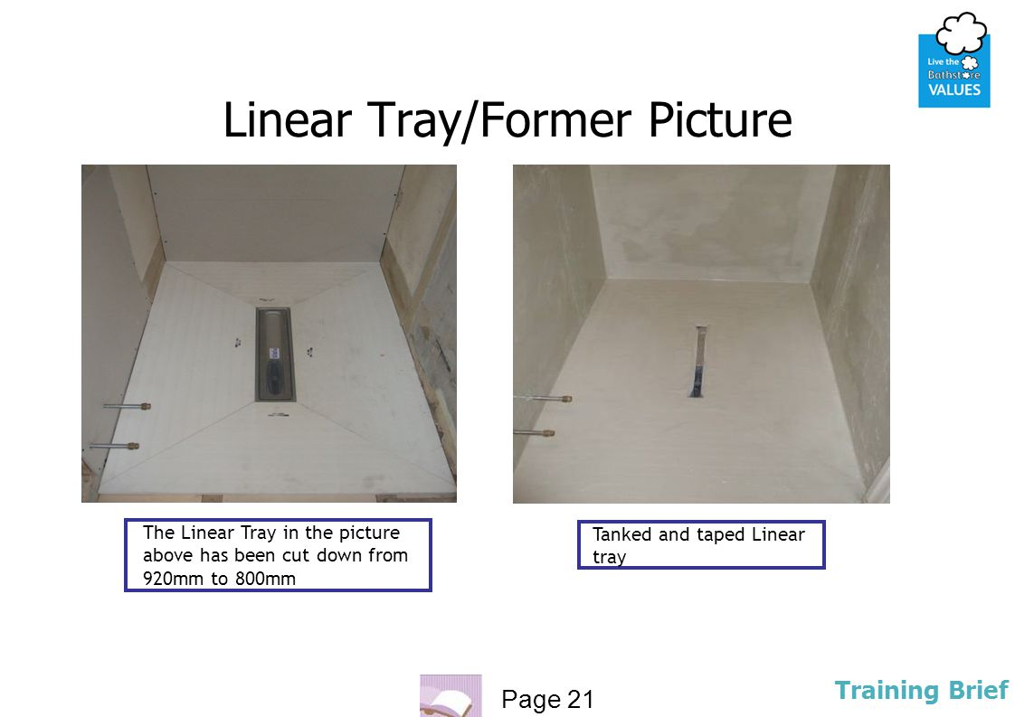 Page 21 Training Brief Linear Tray/Former Picture The Linear Tray in the picture above has been cut down from 920mm to 800mm Tanked and taped Linear t