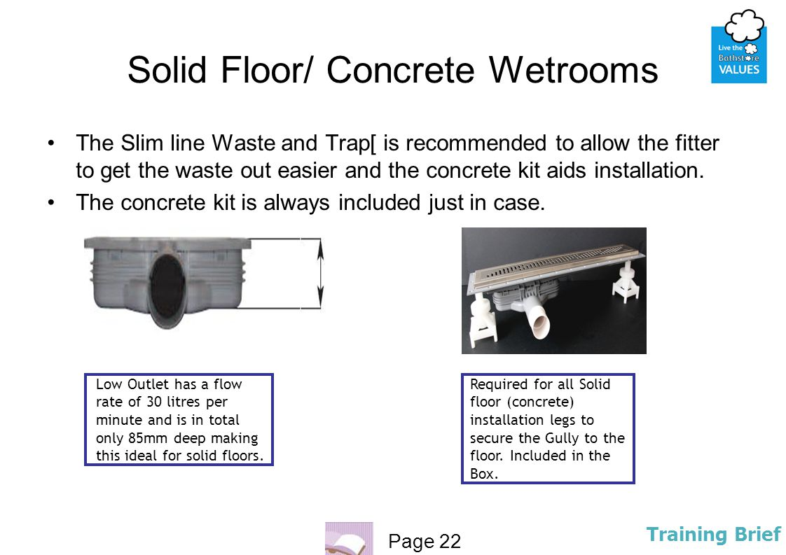 Page 22 Training Brief Solid Floor/ Concrete Wetrooms The Slim line Waste and Trap[ is recommended to allow the fitter to get the waste out easier and