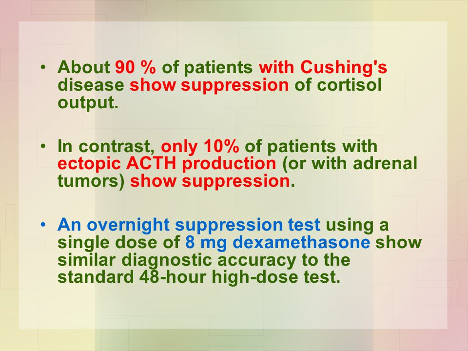 About 90 % of patients with Cushing s disease show suppression of cortisol output.