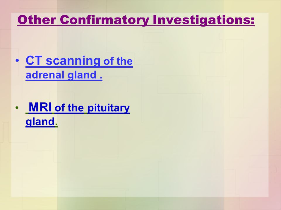 Other Confirmatory Investigations: CT scanning of the adrenal gland. MRI of the pituitary gland.