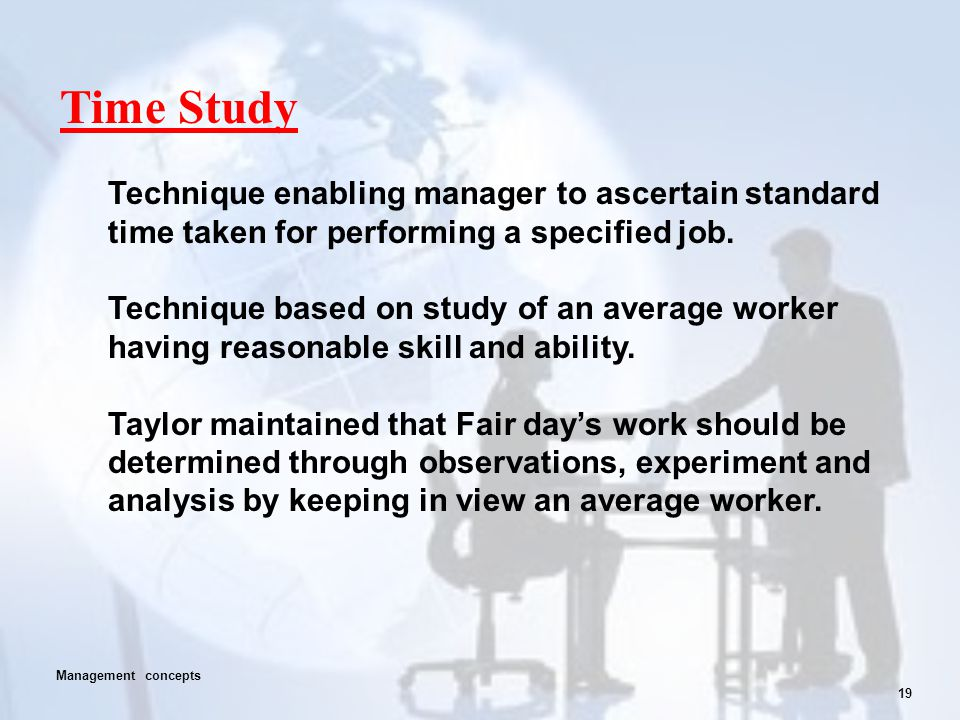 19 Time Study Technique enabling manager to ascertain standard time taken for performing a specified job. Technique based on study of an average worke