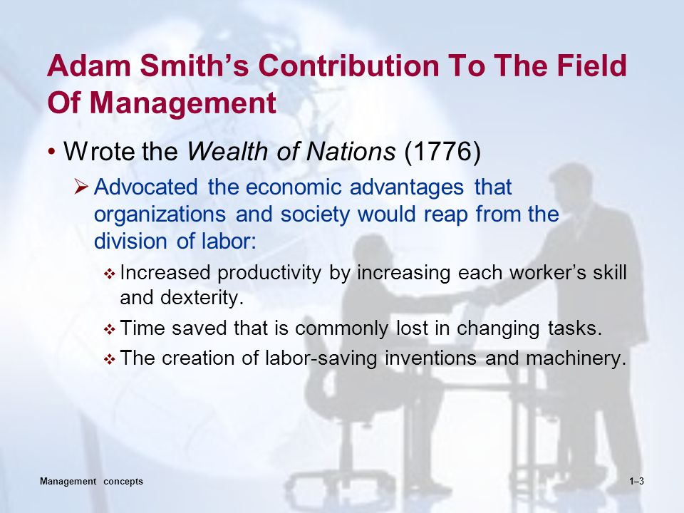Adam Smith's Contribution To The Field Of Management Wrote the Wealth of Nations (1776)  Advocated the economic advantages that organizations and soc
