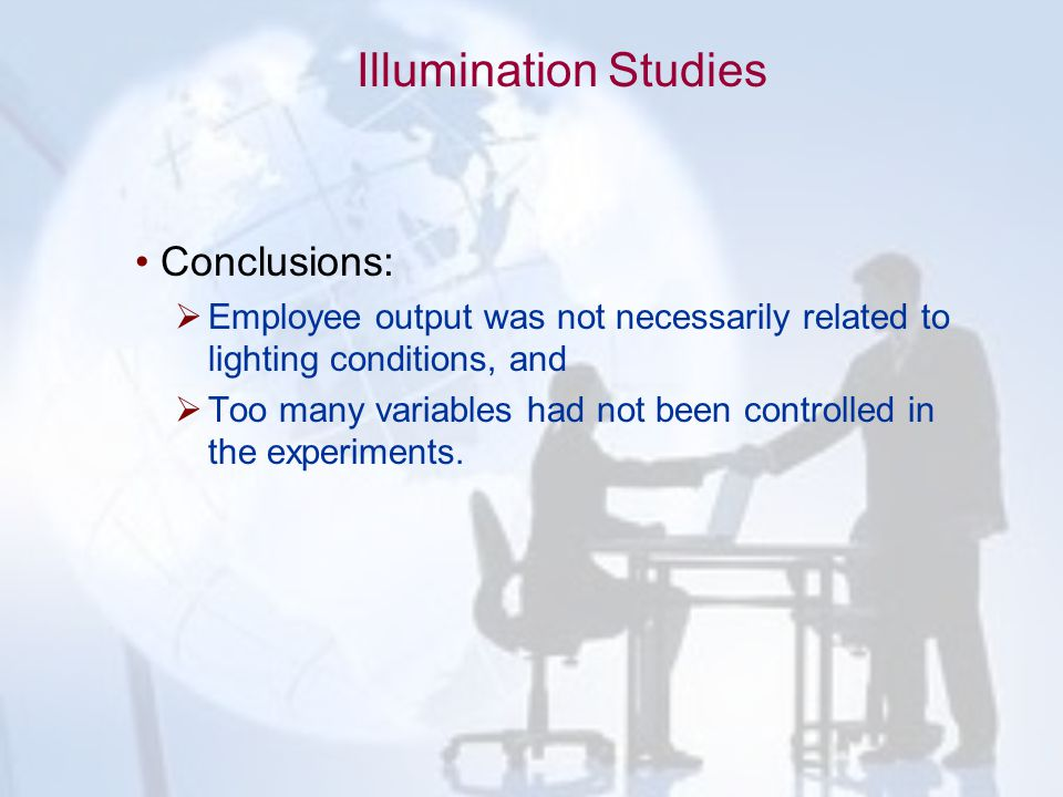 Illumination Studies Conclusions:  Employee output was not necessarily related to lighting conditions, and  Too many variables had not been controll