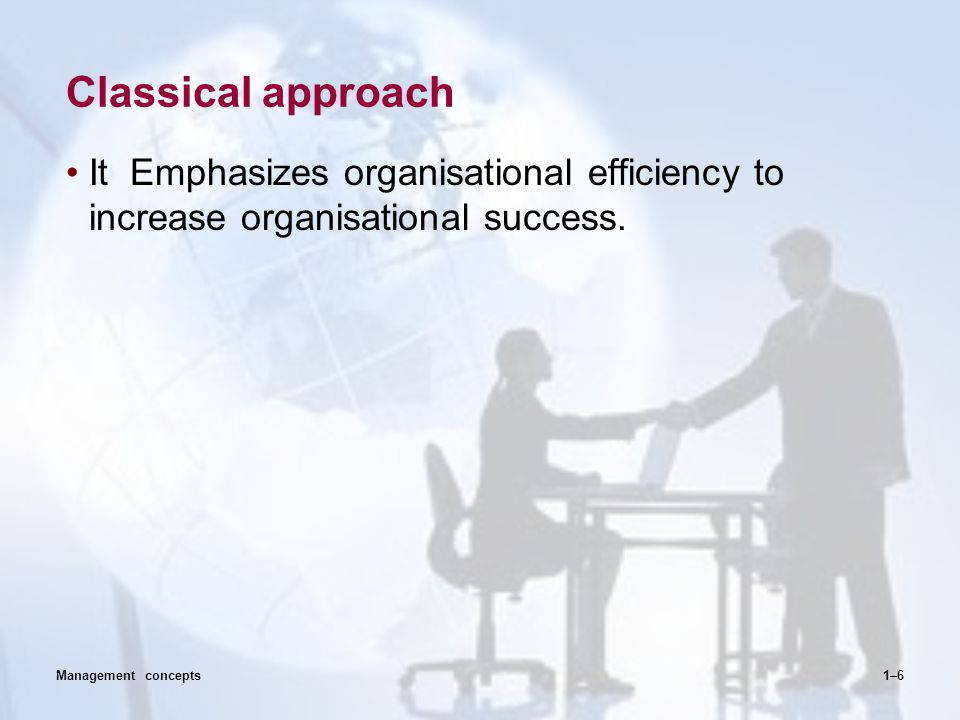 Classical approach It Emphasizes organisational efficiency to increase organisational success. 1–6Management concepts
