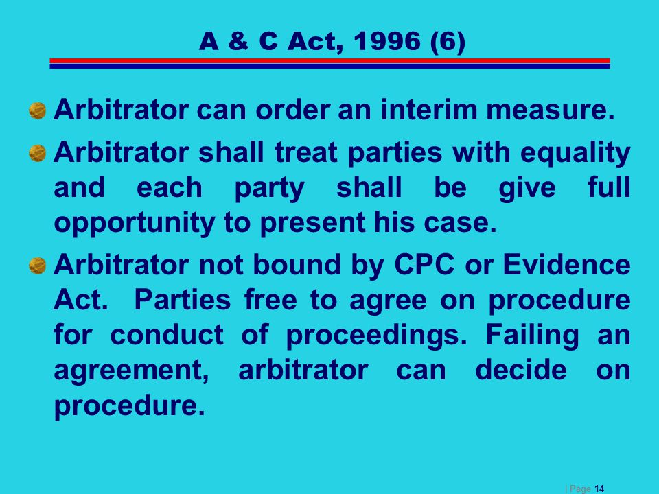 | Page 14 A & C Act, 1996 (6) Arbitrator can order an interim measure. Arbitrator shall treat parties with equality and each party shall be give full