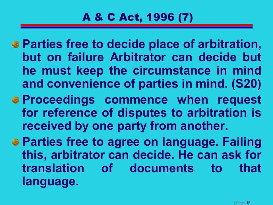 | Page 15 A & C Act, 1996 (7) Parties free to decide place of arbitration, but on failure Arbitrator can decide but he must keep the circumstance in m