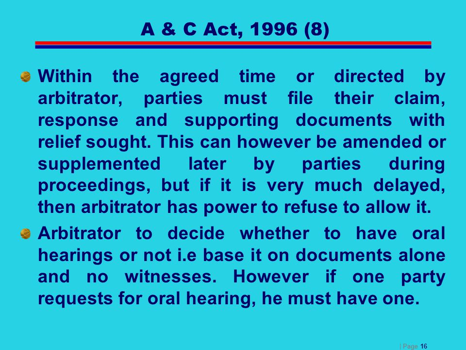 | Page 16 A & C Act, 1996 (8) Within the agreed time or directed by arbitrator, parties must file their claim, response and supporting documents with