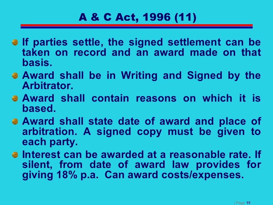 | Page 19 A & C Act, 1996 (11) If parties settle, the signed settlement can be taken on record and an award made on that basis. Award shall be in Writ