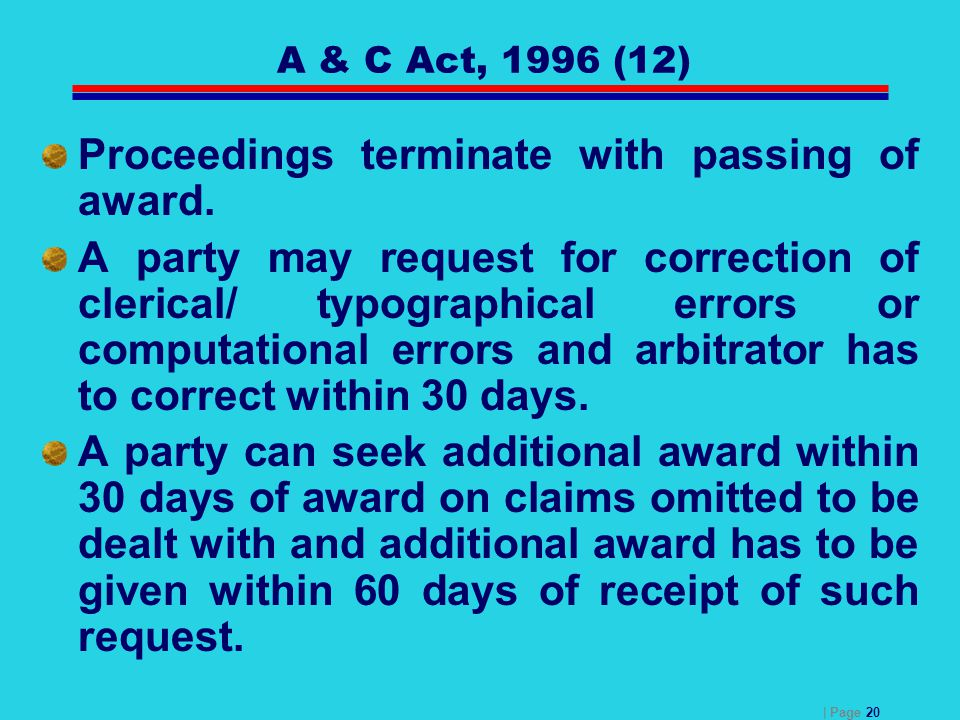 | Page 20 A & C Act, 1996 (12) Proceedings terminate with passing of award. A party may request for correction of clerical/ typographical errors or co