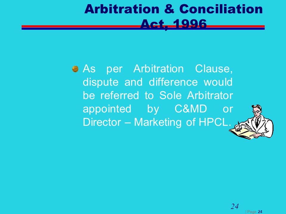 | Page 24 24 Arbitration & Conciliation Act, 1996 As per Arbitration Clause, dispute and difference would be referred to Sole Arbitrator appointed by