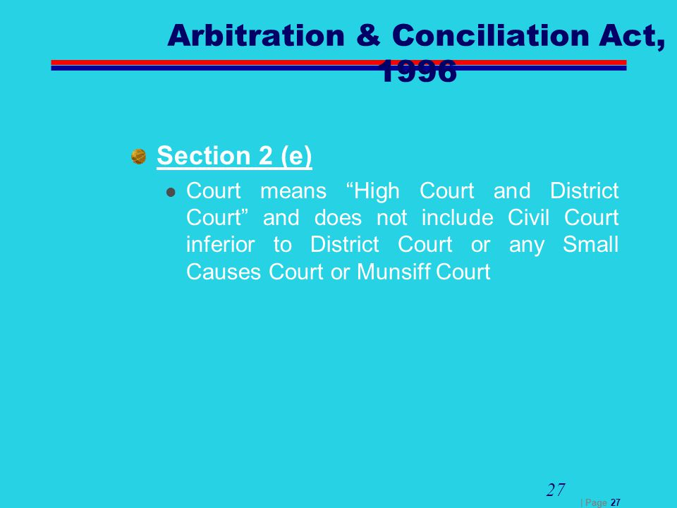 "| Page 27 27 Arbitration & Conciliation Act, 1996 Section 2 (e) Court means ""High Court and District Court"" and does not include Civil Court inferior"