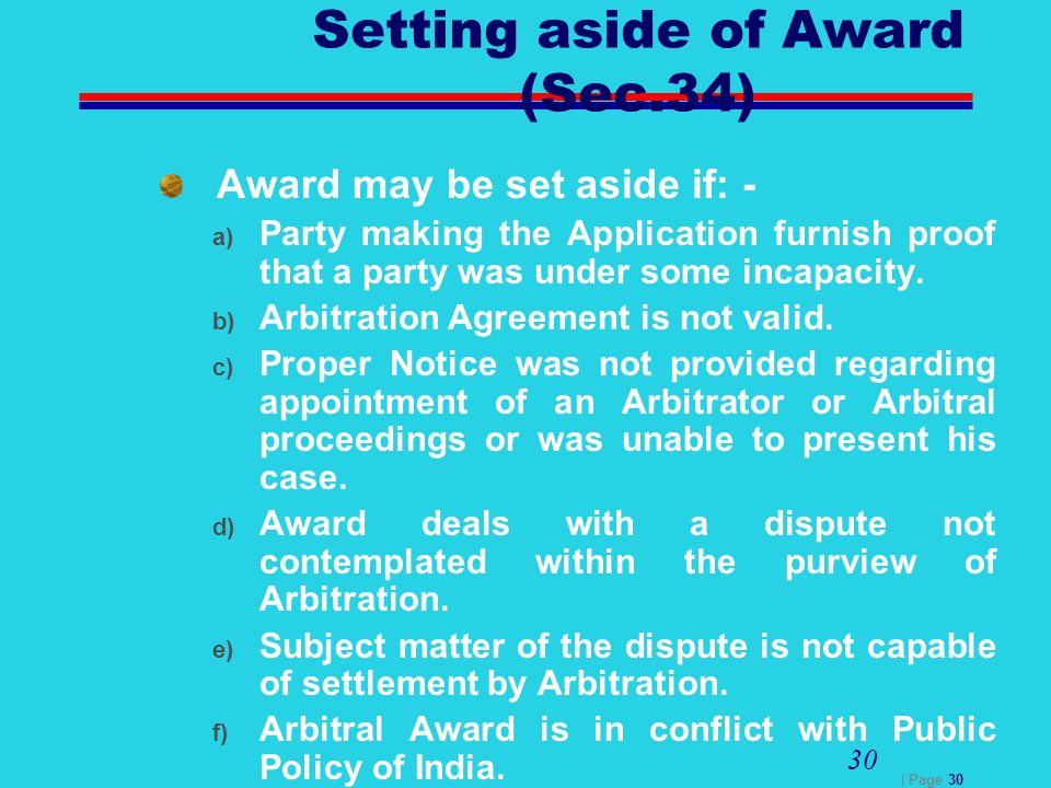 | Page 30 30 Setting aside of Award (Sec.34) Award may be set aside if: - a) Party making the Application furnish proof that a party was under some in