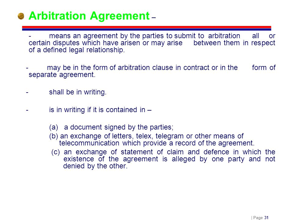 | Page 31 Arbitration Agreement – - means an agreement by the parties to submit to arbitration all or certain disputes which have arisen or may arise