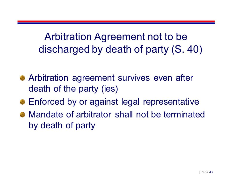 | Page 43 Arbitration Agreement not to be discharged by death of party (S. 40) Arbitration agreement survives even after death of the party (ies) Enfo