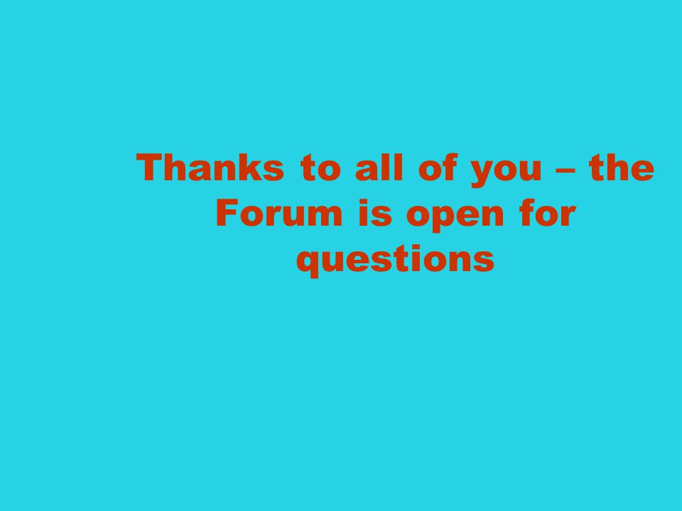 Thanks to all of you – the Forum is open for questions