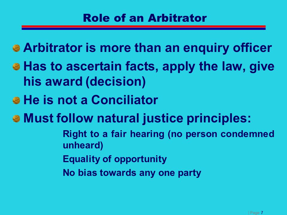 | Page 7 Role of an Arbitrator Arbitrator is more than an enquiry officer Has to ascertain facts, apply the law, give his award (decision) He is not a
