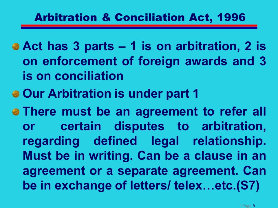 | Page 9 Arbitration & Conciliation Act, 1996 Act has 3 parts – 1 is on arbitration, 2 is on enforcement of foreign awards and 3 is on conciliation Ou