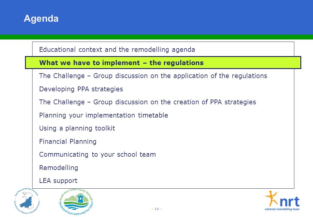 – 14 – Agenda Educational context and the remodelling agenda What we have to implement – the regulations The Challenge – Group discussion on the appli