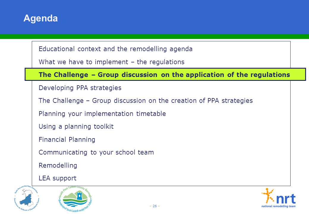 – 26 – Agenda Educational context and the remodelling agenda What we have to implement – the regulations The Challenge – Group discussion on the appli