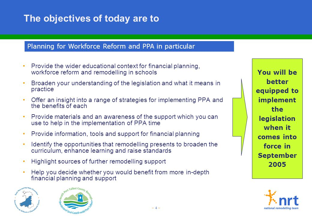 – 4 – The objectives of today are to Provide the wider educational context for financial planning, workforce reform and remodelling in schools Broaden
