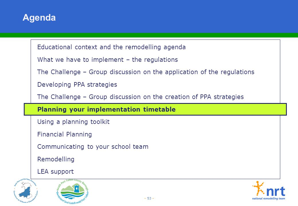 – 53 – Agenda Educational context and the remodelling agenda What we have to implement – the regulations The Challenge – Group discussion on the appli