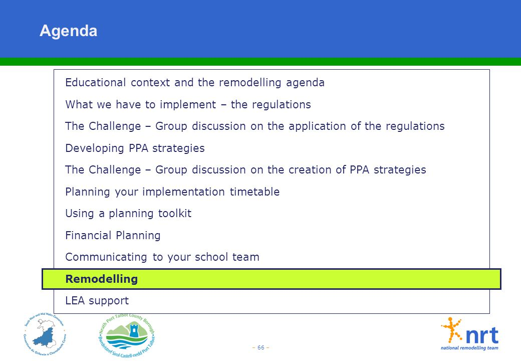 – 66 – Agenda Educational context and the remodelling agenda What we have to implement – the regulations The Challenge – Group discussion on the appli