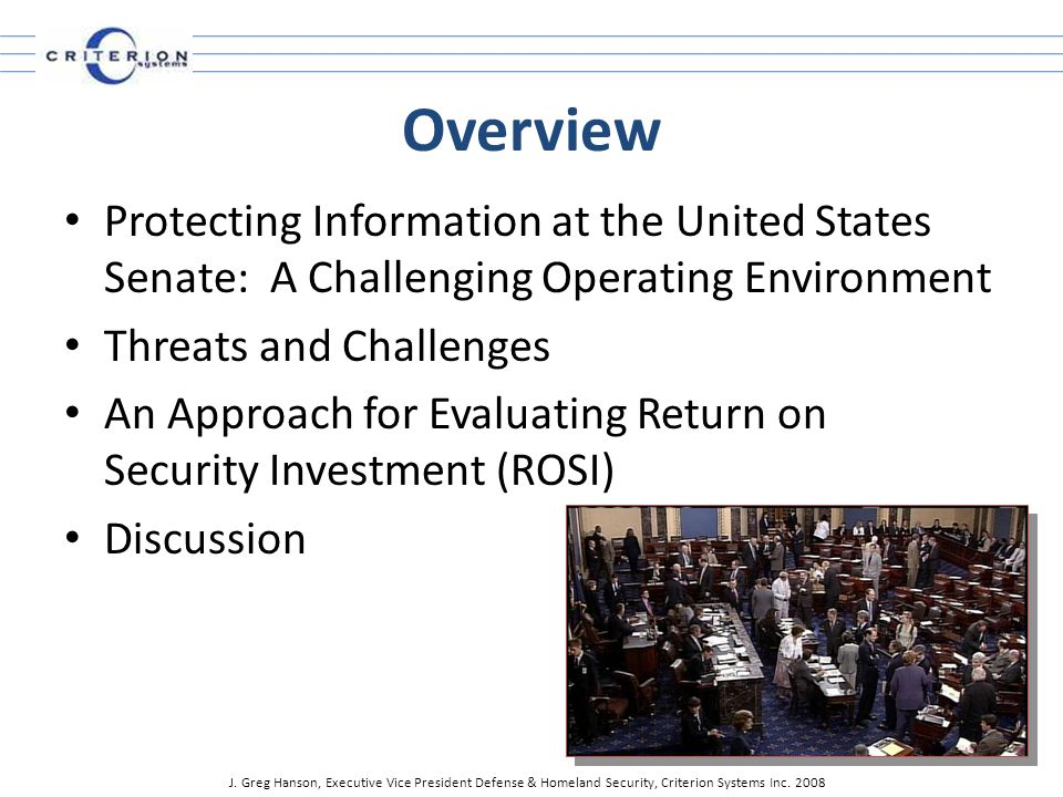 Overview Protecting Information at the United States Senate: A Challenging Operating Environment Threats and Challenges An Approach for Evaluating Return on Security Investment (ROSI) Discussion J.