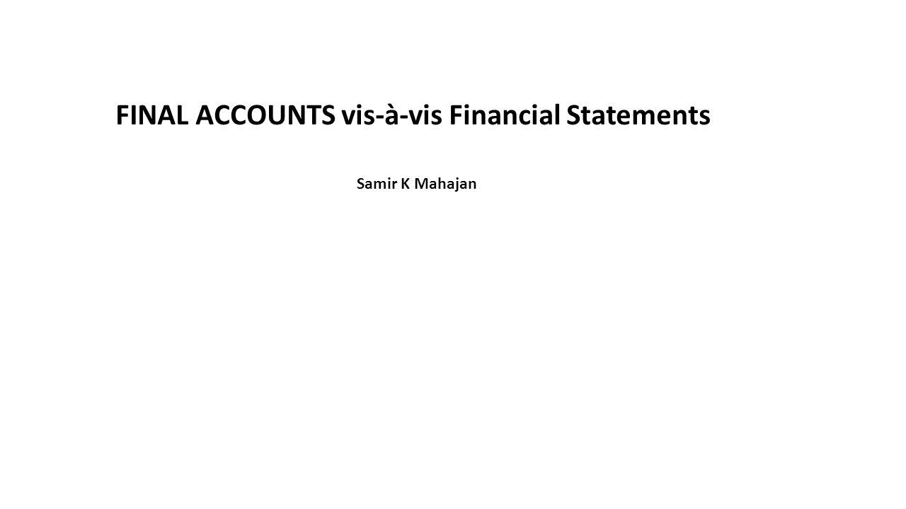FINAL ACCOUNTS vis-à-vis Financial Statements Samir K Mahajan