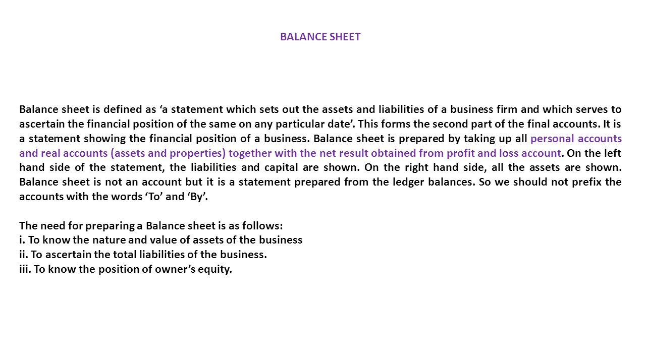 BALANCE SHEET Balance sheet is defined as 'a statement which sets out the assets and liabilities of a business firm and which serves to ascertain the financial position of the same on any particular date'.