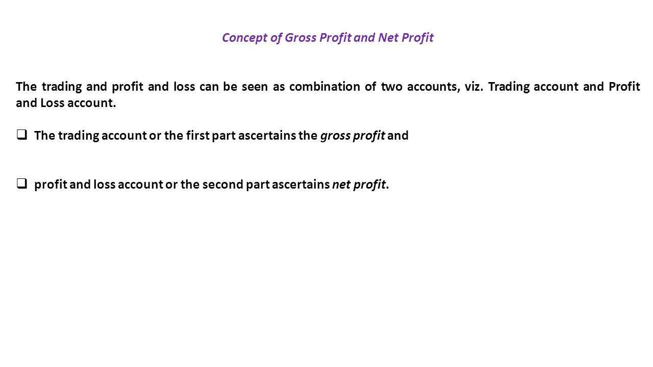 Concept of Gross Profit and Net Profit The trading and profit and loss can be seen as combination of two accounts, viz.