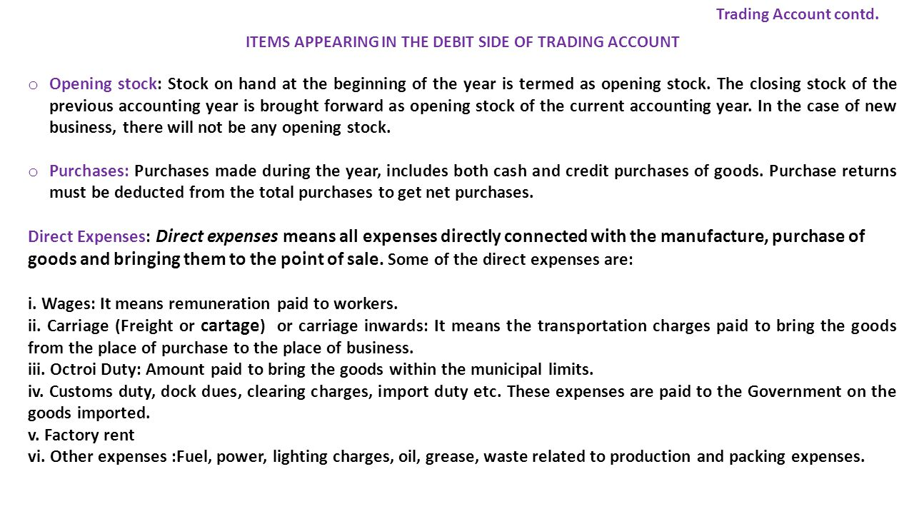 ITEMS APPEARING IN THE DEBIT SIDE OF TRADING ACCOUNT o Opening stock: Stock on hand at the beginning of the year is termed as opening stock.