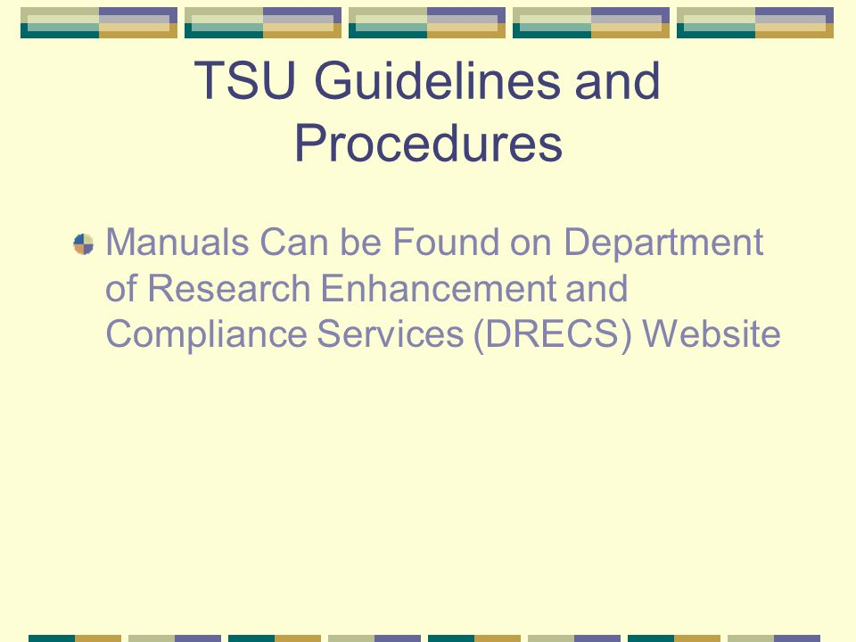 TSU Guidelines and Procedures Manuals Can be Found on Department of Research Enhancement and Compliance Services (DRECS) Website