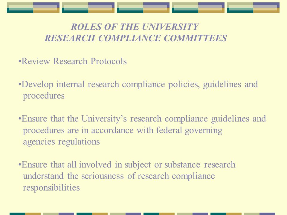 ROLES OF THE UNIVERSITY RESEARCH COMPLIANCE COMMITTEES Review Research Protocols Develop internal research compliance policies, guidelines and procedures Ensure that the University's research compliance guidelines and procedures are in accordance with federal governing agencies regulations Ensure that all involved in subject or substance research understand the seriousness of research compliance responsibilities