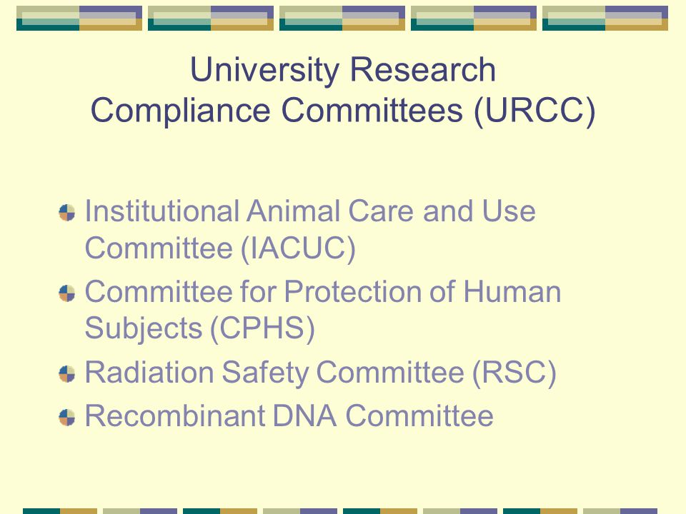 University Research Compliance Committees (URCC) Institutional Animal Care and Use Committee (IACUC) Committee for Protection of Human Subjects (CPHS) Radiation Safety Committee (RSC) Recombinant DNA Committee