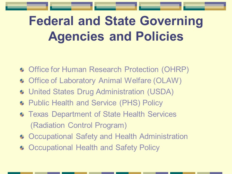 Federal and State Governing Agencies and Policies Office for Human Research Protection (OHRP) Office of Laboratory Animal Welfare (OLAW) United States Drug Administration (USDA) Public Health and Service (PHS) Policy Texas Department of State Health Services (Radiation Control Program) Occupational Safety and Health Administration Occupational Health and Safety Policy