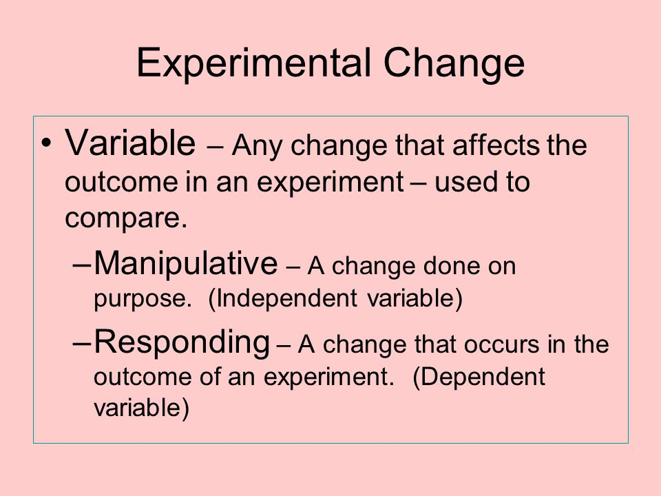 Experimental Change Variable – Any change that affects the outcome in an experiment – used to compare. –Manipulative – A change done on purpose. (Inde