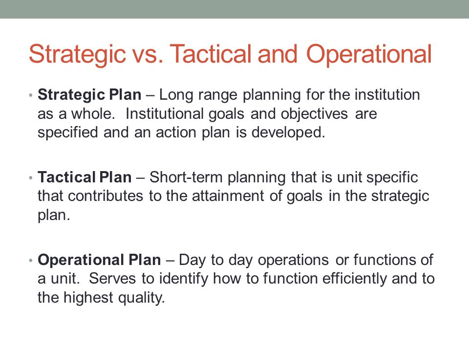 Strategic vs. Tactical and Operational Strategic Plan – Long range planning for the institution as a whole. Institutional goals and objectives are spe