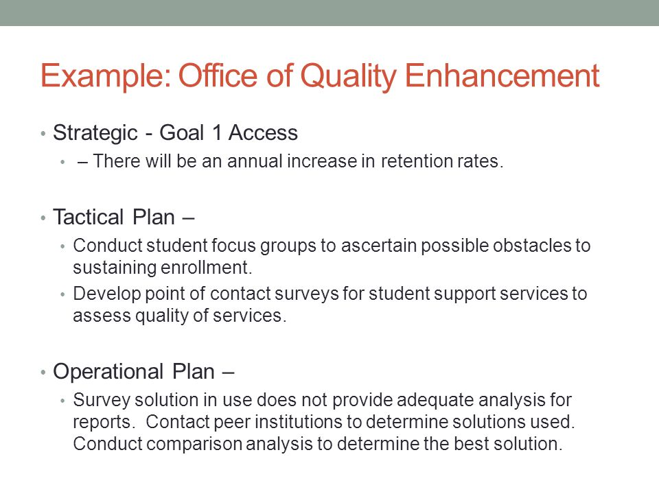Example: Office of Quality Enhancement Strategic - Goal 1 Access – There will be an annual increase in retention rates. Tactical Plan – Conduct studen