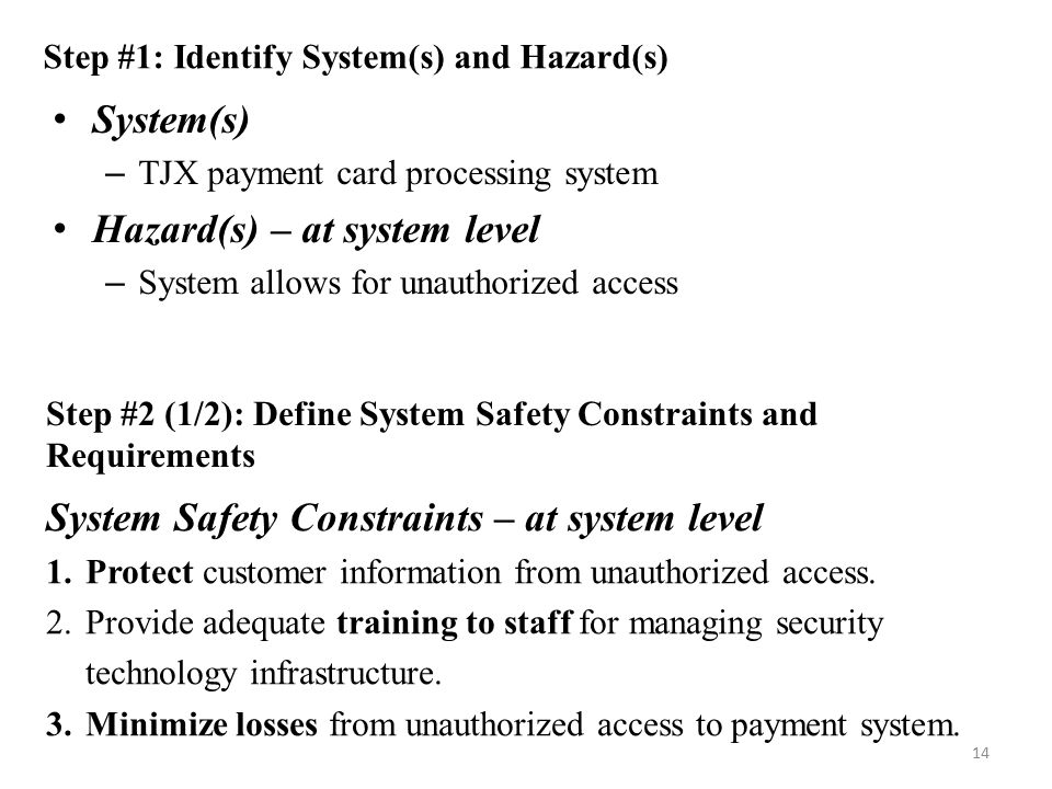 System(s) – TJX payment card processing system Hazard(s) – at system level – System allows for unauthorized access 14 Step #1: Identify System(s) and Hazard(s) Step #2 (1/2): Define System Safety Constraints and Requirements System Safety Constraints – at system level 1.Protect customer information from unauthorized access.