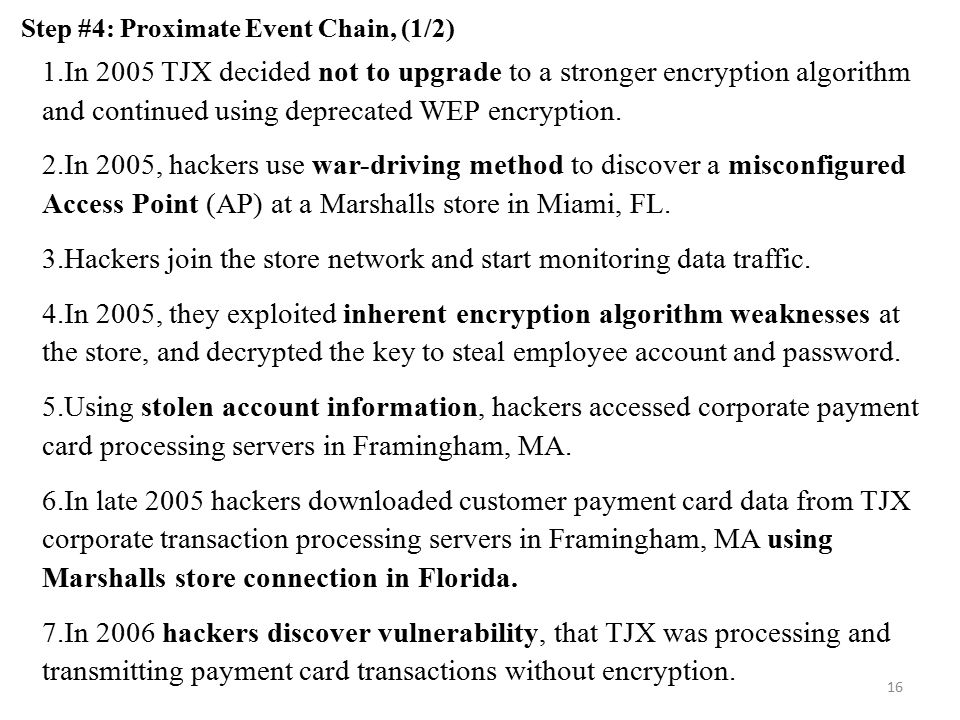 16 Step #4: Proximate Event Chain, (1/2) 1.In 2005 TJX decided not to upgrade to a stronger encryption algorithm and continued using deprecated WEP encryption.