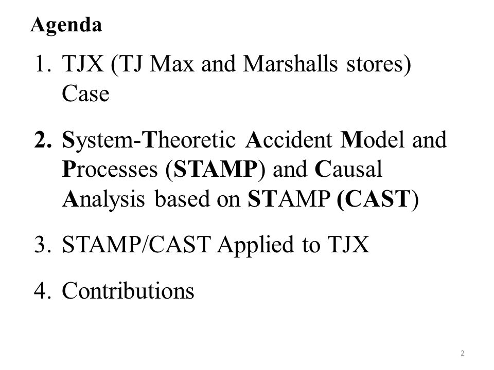 Agenda 1.TJX (TJ Max and Marshalls stores) Case 2.System-Theoretic Accident Model and Processes (STAMP) and Causal Analysis based on STAMP (CAST) 3.STAMP/CAST Applied to TJX 4.Contributions 2